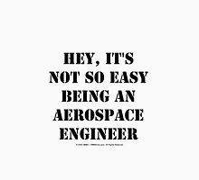 Hey, It's Not So Easy Being An Aerospace Engineer - Black Text Unisex T-Shirt