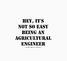 Hey, It's Not So Easy Being An Agricultural Engineer - Black Text Unisex T-Shirt