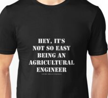 Hey, It's Not So Easy Being An Agricultural Engineer - White Text Unisex T-Shirt