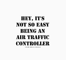 Hey, It's Not So Easy Being An Air Traffic Controller - Black Text Unisex T-Shirt