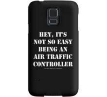 Hey, It's Not So Easy Being An Air Traffic Controller - White Text Samsung Galaxy Case/Skin