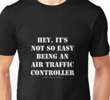 Hey, It's Not So Easy Being An Air Traffic Controller - White Text Unisex T-Shirt