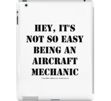 Hey, It's Not So Easy Being An Aircraft Mechanic - Black Text iPad Case/Skin