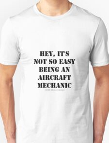 Hey, It's Not So Easy Being An Aircraft Mechanic - Black Text Unisex T-Shirt