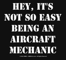 Hey, It's Not So Easy Being An Aircraft Mechanic - White Text by cmmei