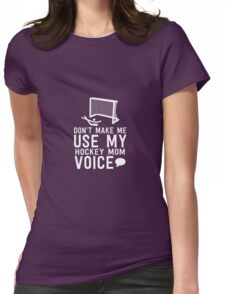 Don't Make Me Use My Hockey Mom Voice Womens Fitted T-Shirt