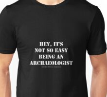 Hey, It's Not So Easy Being An Archaeologist - White Text Unisex T-Shirt