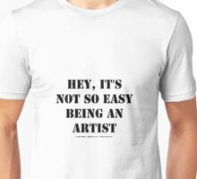 Hey, It's Not So Easy Being An Artist - Black Text Unisex T-Shirt