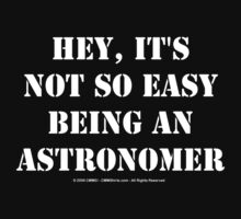 Hey, It's Not So Easy Being An Astronomer - White Text by cmmei