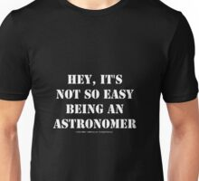 Hey, It's Not So Easy Being An Astronomer - White Text Unisex T-Shirt