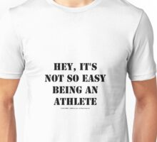 Hey, It's Not So Easy Being An Athlete - Black Text Unisex T-Shirt