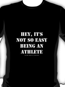 Hey, It's Not So Easy Being An Athlete - White Text T-Shirt