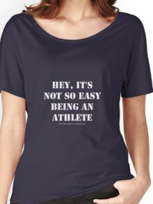 Hey, It's Not So Easy Being An Athlete - White Text Women's Relaxed Fit T-Shirt