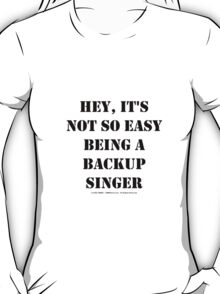 Hey, It's Not So Easy Being A Backup Singer - Black Text T-Shirt