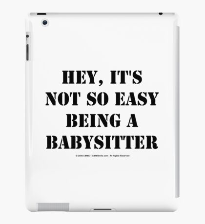 Hey, It's Not So Easy Being A Babysitter - Black Text iPad Case/Skin
