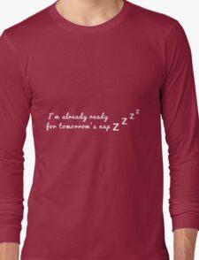 I'm already ready for tomorrow's nap Long Sleeve T-Shirt