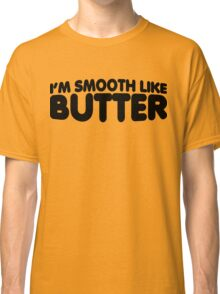 I'm Smooth Like Butter Classic T-Shirt