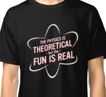 The PHYSICS is THEORETICAL but the FUN IS REAL Classic T-Shirt
