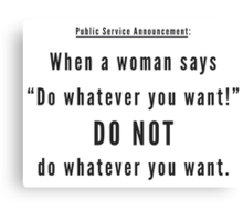 """When a woman says """"Do whatever you want!"""" DO NOT do whatever you want. Canvas Print"""