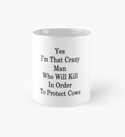 Yes I'm That Crazy Man Who Will Kill In Order To Protect Cows Mug