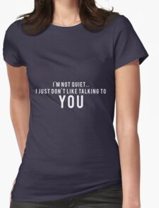 I'm not quiet.. I just don't like talking to YOU Womens Fitted T-Shirt