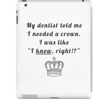 "My dentist told me I needed a crown. I was like ""I know, right!?"" iPad Case/Skin"