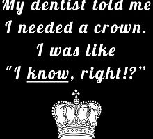 """My dentist told me I needed a crown. I was like """"I know, right!?"""" by bogratt"""