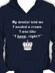 "My dentist told me I needed a crown. I was like ""I know, right!?"" T-Shirt"