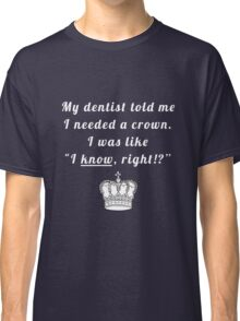 "My dentist told me I needed a crown. I was like ""I know, right!?"" Classic T-Shirt"