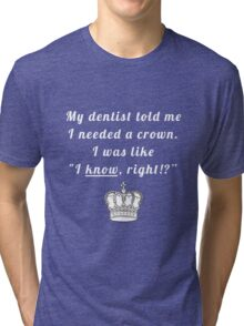 """My dentist told me I needed a crown. I was like """"I know, right!?"""" Tri-blend T-Shirt"""