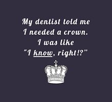"My dentist told me I needed a crown. I was like ""I know, right!?"" Unisex T-Shirt"