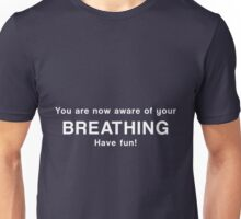You are now aware of your breathing. Have fun! Unisex T-Shirt