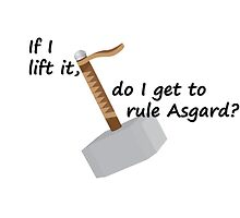 If I Lift It, Do I Get To Rule Asgard? by TeeHunter