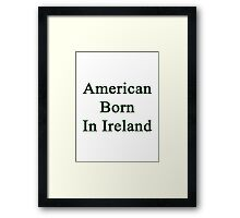 American Born In Ireland  Framed Print