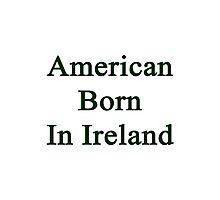 American Born In Ireland  Photographic Print
