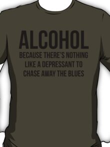 ALCOHOL Because there's nothing like a depressant to chase away the blues T-Shirt