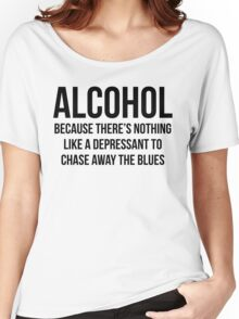ALCOHOL Because there's nothing like a depressant to chase away the blues Women's Relaxed Fit T-Shirt