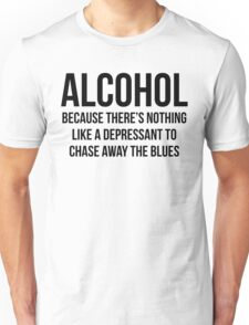 ALCOHOL Because there's nothing like a depressant to chase away the blues Unisex T-Shirt