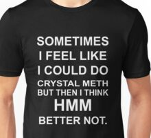 Sometimes I Fell Like I Could Do Crystal Meth But Then I Think Hmm Better Not Unisex T-Shirt