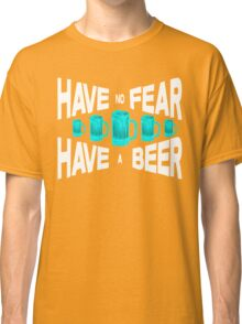 Have no fear Have a beer Classic T-Shirt