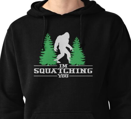 I'm Squatching You T Shirt Hoodie & More Pullover Hoodie
