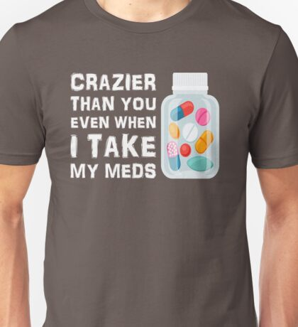 Crazier Than You When I Take My Meds Unisex T-Shirt