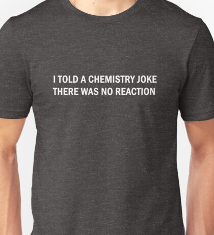 Funny Science Chemistry Joke Reaction Humor Quotes Unisex T-Shirt