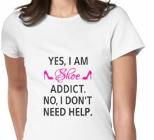 Yes, I am shoe addict. No, I don't need help. Womens Fitted T-Shirt