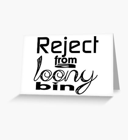 Reject from a loony bin Greeting Card