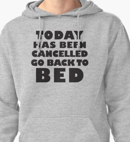 Today Has Been Cancelled Go Back To Bed, Black Ink | Funny Lazy Day Quote Shirt Pullover Hoodie