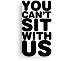 You Can't Sit With Us, Black Ink   Mean Girls Quotes, Mean Girls Shirt, Mean Girls Stuff Canvas Print