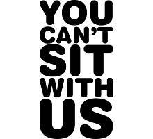You Can't Sit With Us, Black Ink | Mean Girls Quotes, Mean Girls Shirt, Mean Girls Stuff Photographic Print