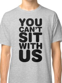 You Can't Sit With Us, Black Ink | Mean Girls Quotes, Mean Girls Shirt, Mean Girls Stuff Classic T-Shirt