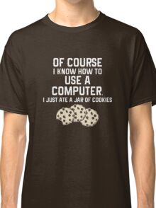 Of Course I Know How To Use a Computer, I Just Ate a Jar Of Cookies... Classic T-Shirt